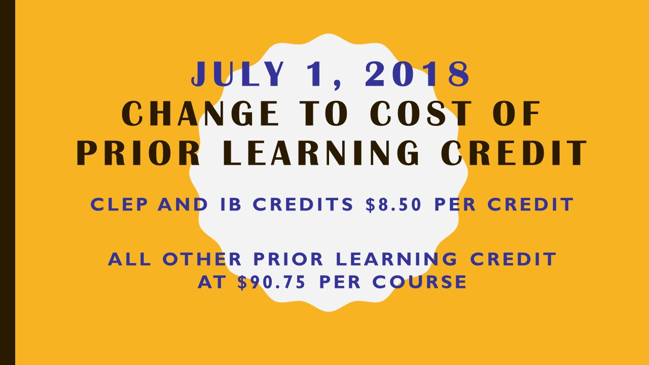 Change to cost of Prior Learning Credit, July 1, 2018 CLEP & IB $8.50 and all other Prior Learning Credit $90.75