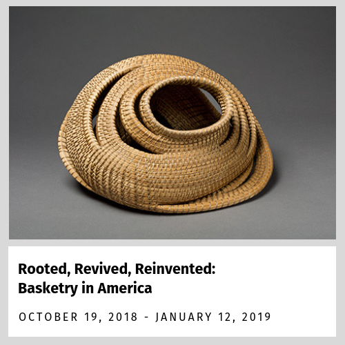 Rooted, Revived and Reinvented: Basketry in America exhibition (October 19 2018 - January 12, 2019)