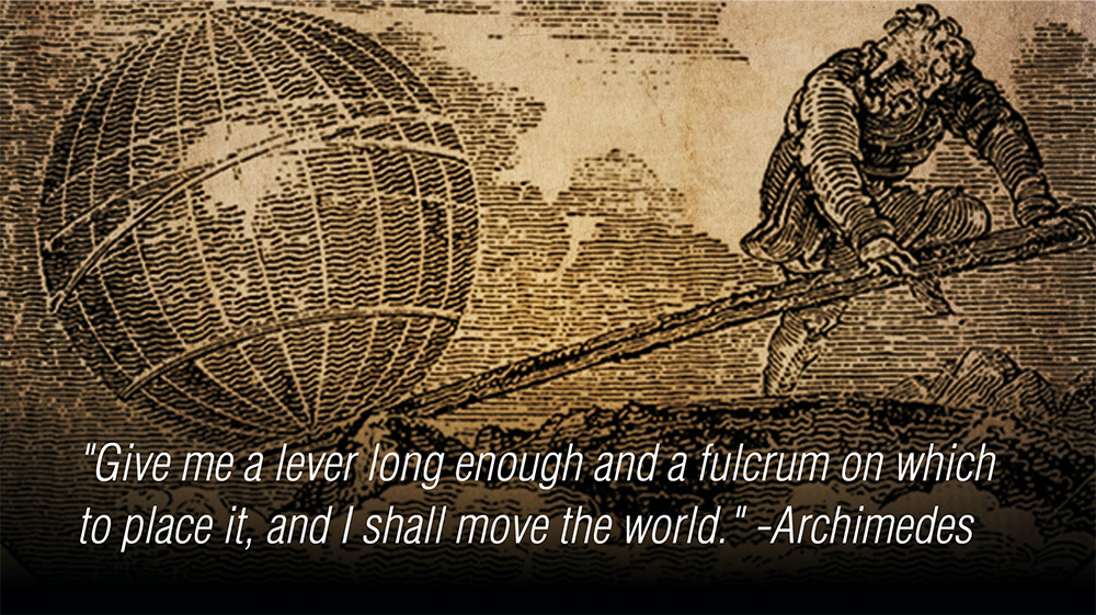 """Give me a lever long enough and a fulcrum on which to place it, and I shall move the world."" - Archimedes"