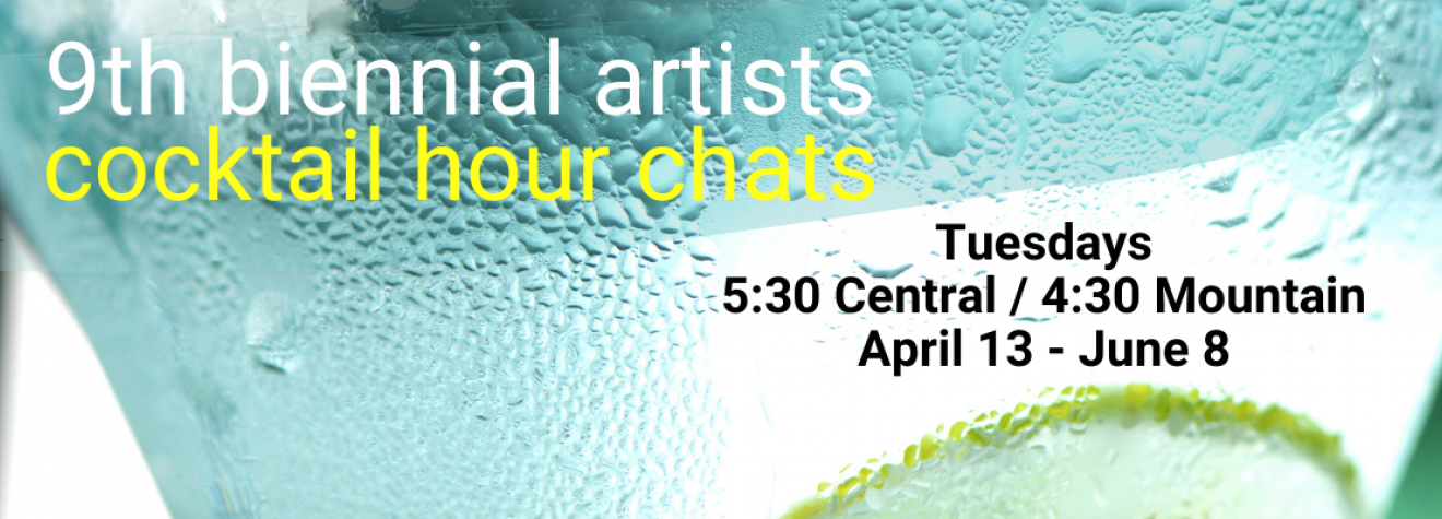 NEW WEEKLY ARTISTS CHATS 9th Biennial Artists Cocktail Hour Chats, Tuesdays, 5:30 Central / 4:30 Mountain, April 13 through June 8