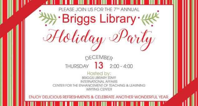 Please join us for the 7th annual Briggs Library Holiday Party. Thursday, Dec. 13 from 2 - 4 pm. Hosted by: Briggs Library staff, International Affairs, Center for the Enhancement of Teaching and Learning, Writing Center. Enjoy delicious refreshments and celebrate another wonderful year.